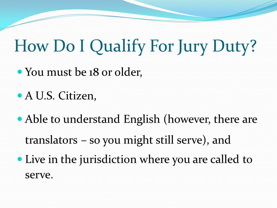 How Do I Qualify For Jury Duty. You must be 18 or older, A U.S.