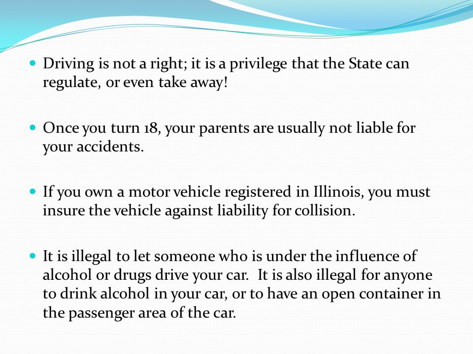 Driving is not a right; it is a privilege that the State can regulate, or even take away! Once you turn 18, your parents are usually not liable for yo