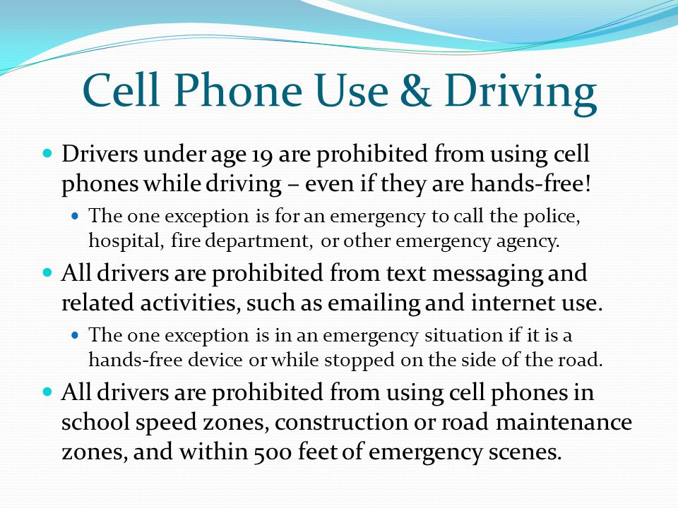 Cell Phone Use & Driving Drivers under age 19 are prohibited from using cell phones while driving – even if they are hands-free! The one exception is
