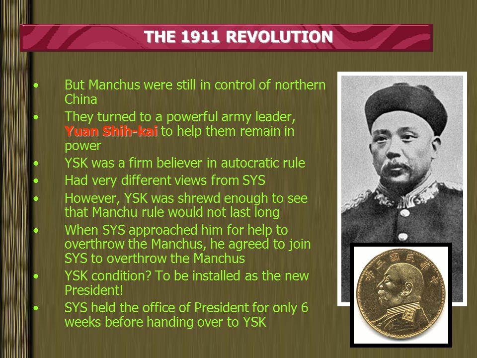 THE 1911 REVOLUTION But Manchus were still in control of northern China Yuan Shih-kaiThey turned to a powerful army leader, Yuan Shih-kai to help them remain in power YSK was a firm believer in autocratic rule Had very different views from SYS However, YSK was shrewd enough to see that Manchu rule would not last long When SYS approached him for help to overthrow the Manchus, he agreed to join SYS to overthrow the Manchus YSK condition.