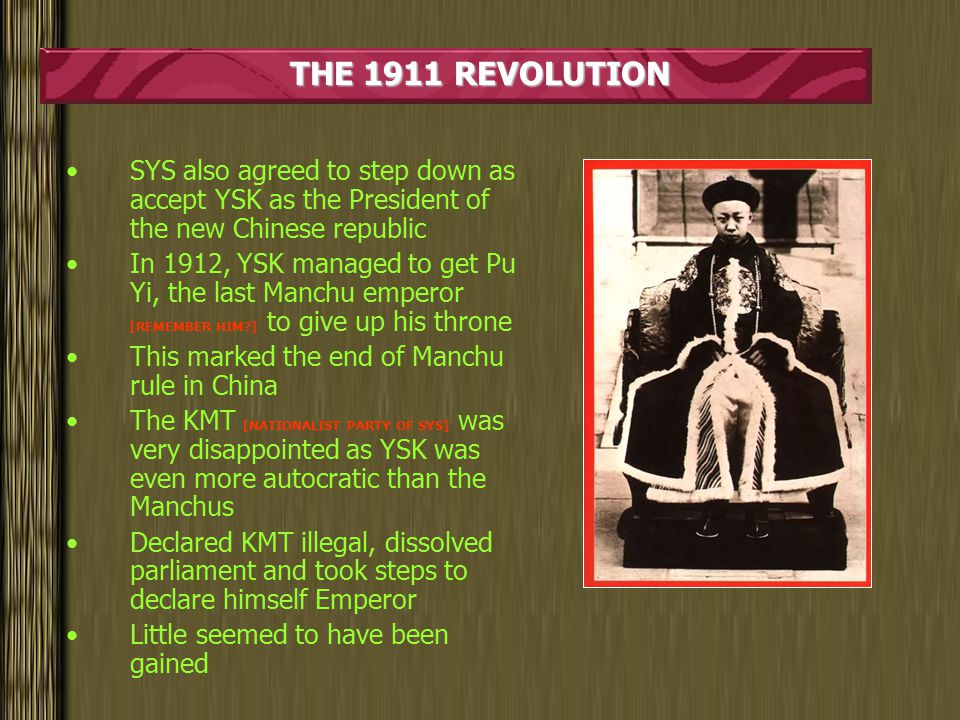 THE 1911 REVOLUTION SYS also agreed to step down as accept YSK as the President of the new Chinese republic In 1912, YSK managed to get Pu Yi, the last Manchu emperor [REMEMBER HIM ] to give up his throne This marked the end of Manchu rule in China The KMT [NATIONALIST PARTY OF SYS] was very disappointed as YSK was even more autocratic than the Manchus Declared KMT illegal, dissolved parliament and took steps to declare himself Emperor Little seemed to have been gained