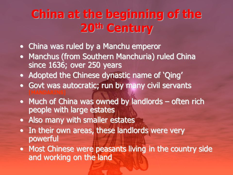 China at the beginning of the 20 th Century China was ruled by a Manchu emperorChina was ruled by a Manchu emperor Manchus (from Southern Manchuria) ruled China since 1636; over 250 yearsManchus (from Southern Manchuria) ruled China since 1636; over 250 years Adopted the Chinese dynastic name of 'Qing'Adopted the Chinese dynastic name of 'Qing' Govt was autocratic; run by many civil servantsGovt was autocratic; run by many civil servants [MANDARINS] Much of China was owned by landlords – often rich people with large estatesMuch of China was owned by landlords – often rich people with large estates Also many with smaller estatesAlso many with smaller estates In their own areas, these landlords were very powerfulIn their own areas, these landlords were very powerful Most Chinese were peasants living in the country side and working on the landMost Chinese were peasants living in the country side and working on the land