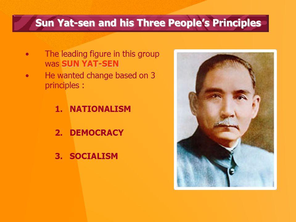 Sun Yat-sen and his Three People's Principles SUN YAT-SENThe leading figure in this group was SUN YAT-SEN He wanted change based on 3 principles : 1.NATIONALISM 2.DEMOCRACY 3.SOCIALISM