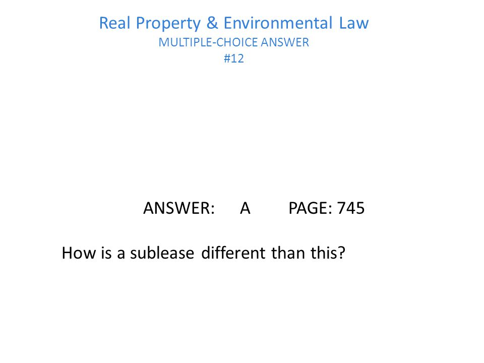 Real Property & Environmental Law MULTIPLE-CHOICE ANSWER #12 ANSWER:APAGE:745 How is a sublease different than this?