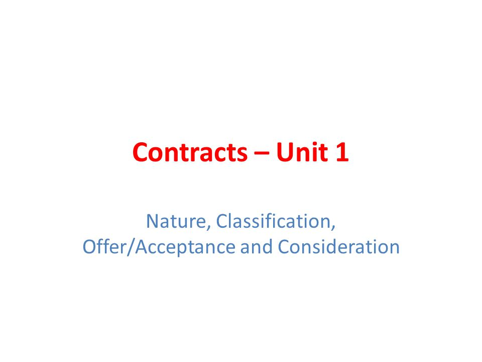 Contracts – Unit 1 Nature, Classification, Offer/Acceptance and Consideration