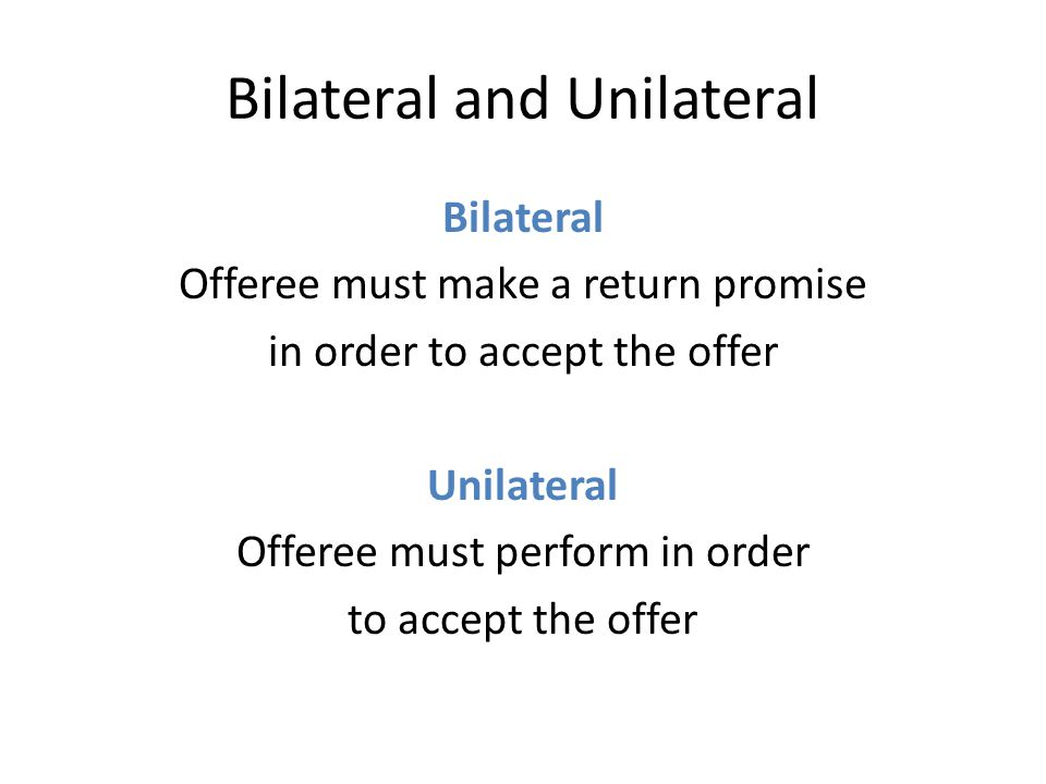 Bilateral and Unilateral Bilateral Offeree must make a return promise in order to accept the offer Unilateral Offeree must perform in order to accept the offer