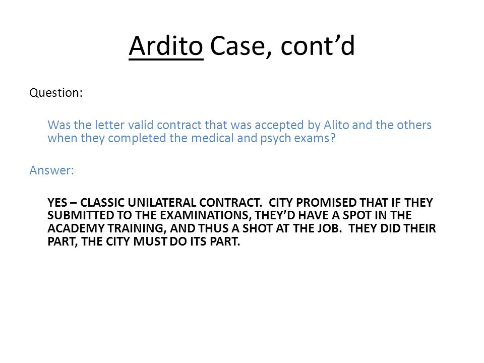 Ardito Case, cont'd Question: Was the letter valid contract that was accepted by Alito and the others when they completed the medical and psych exams.