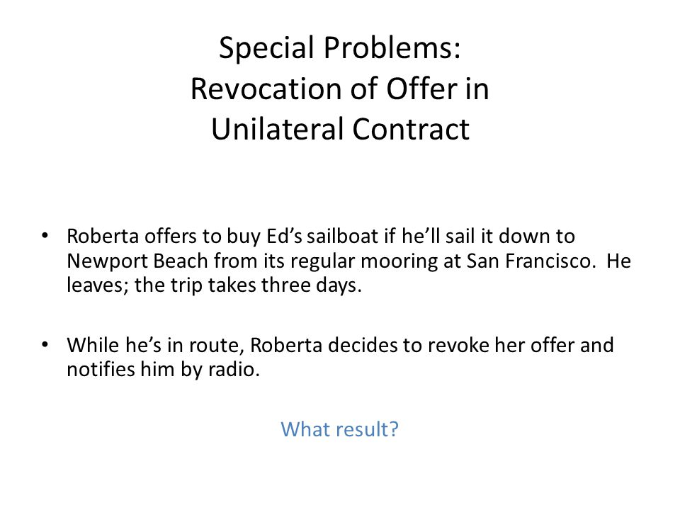 Special Problems: Revocation of Offer in Unilateral Contract Roberta offers to buy Ed's sailboat if he'll sail it down to Newport Beach from its regular mooring at San Francisco.