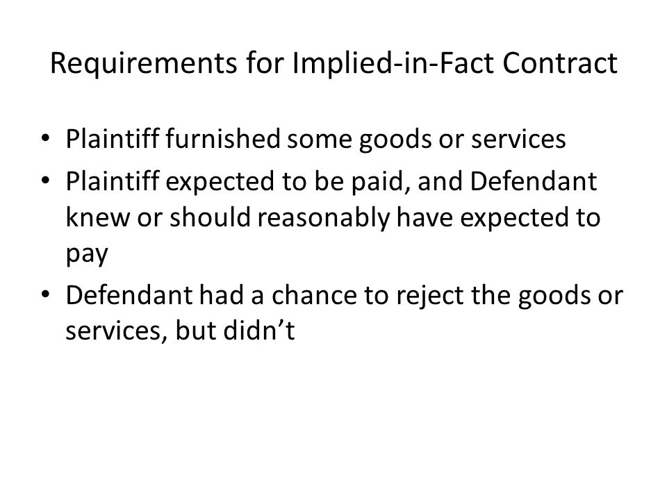 Requirements for Implied-in-Fact Contract Plaintiff furnished some goods or services Plaintiff expected to be paid, and Defendant knew or should reasonably have expected to pay Defendant had a chance to reject the goods or services, but didn't