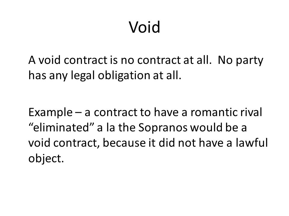 Void A void contract is no contract at all.No party has any legal obligation at all.