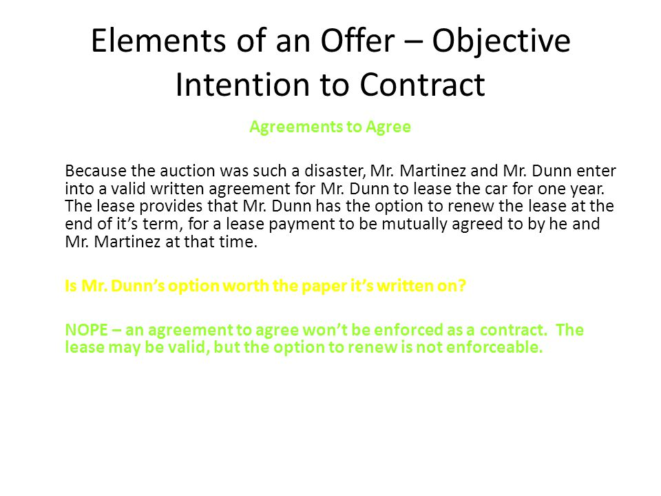 Elements of an Offer – Objective Intention to Contract Agreements to Agree Because the auction was such a disaster, Mr.