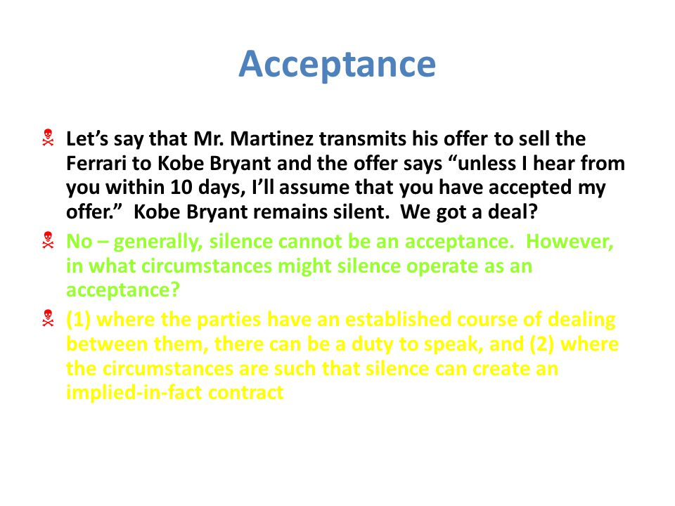 """Acceptance  Let's say that Mr. Martinez transmits his offer to sell the Ferrari to Kobe Bryant and the offer says """"unless I hear from you within 10 d"""