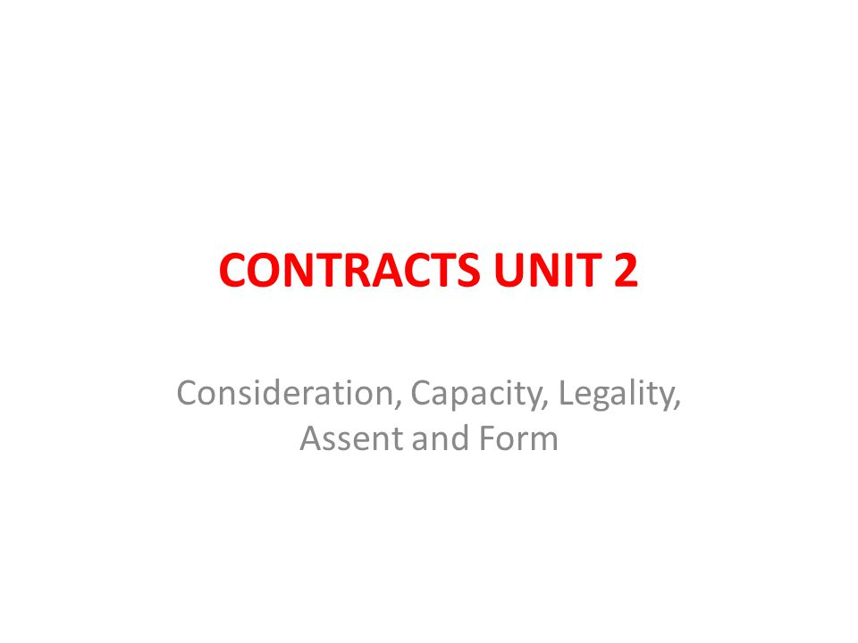 CONTRACTS UNIT 2 Consideration, Capacity, Legality, Assent and Form