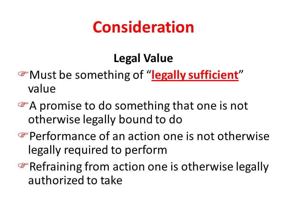 Consideration Legal Value  Must be something of legally sufficient value  A promise to do something that one is not otherwise legally bound to do  Performance of an action one is not otherwise legally required to perform  Refraining from action one is otherwise legally authorized to take