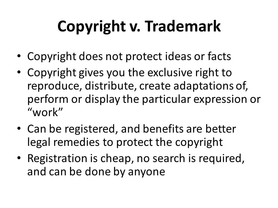 Copyright does not protect ideas or facts Copyright gives you the exclusive right to reproduce, distribute, create adaptations of, perform or display the particular expression or work Can be registered, and benefits are better legal remedies to protect the copyright Registration is cheap, no search is required, and can be done by anyone Copyright v.