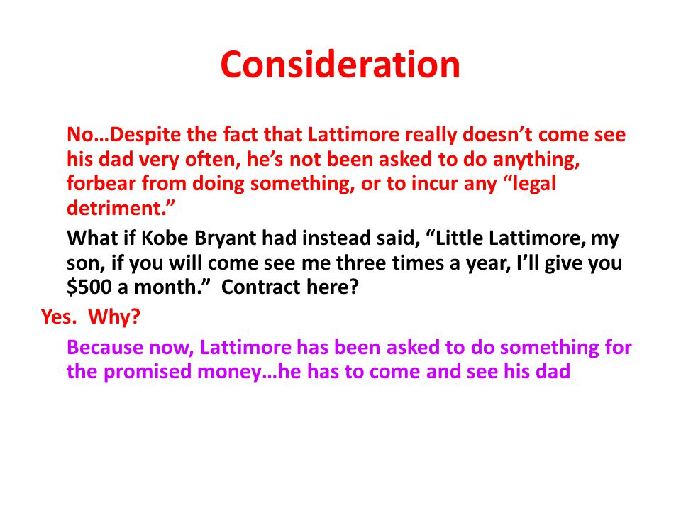 Consideration No…Despite the fact that Lattimore really doesn't come see his dad very often, he's not been asked to do anything, forbear from doing something, or to incur any legal detriment. What if Kobe Bryant had instead said, Little Lattimore, my son, if you will come see me three times a year, I'll give you $500 a month. Contract here.