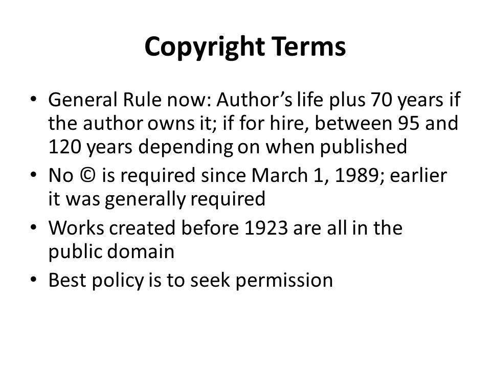 Copyright Terms General Rule now: Author's life plus 70 years if the author owns it; if for hire, between 95 and 120 years depending on when published No © is required since March 1, 1989; earlier it was generally required Works created before 1923 are all in the public domain Best policy is to seek permission
