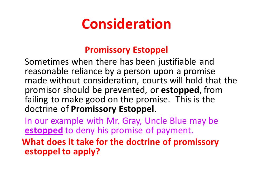 Consideration Promissory Estoppel Sometimes when there has been justifiable and reasonable reliance by a person upon a promise made without consideration, courts will hold that the promisor should be prevented, or estopped, from failing to make good on the promise.