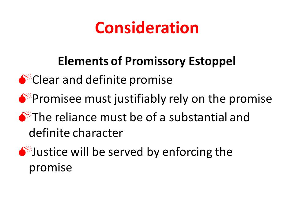 Consideration Elements of Promissory Estoppel  Clear and definite promise  Promisee must justifiably rely on the promise  The reliance must be of a substantial and definite character  Justice will be served by enforcing the promise