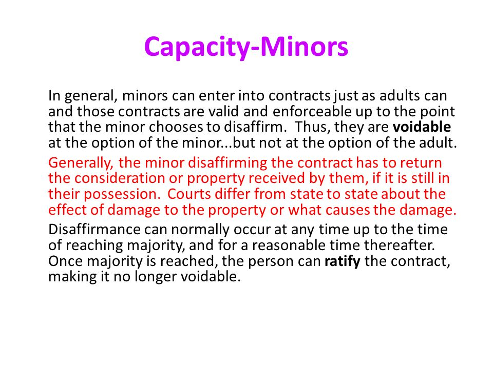 Capacity-Minors In general, minors can enter into contracts just as adults can and those contracts are valid and enforceable up to the point that the minor chooses to disaffirm.