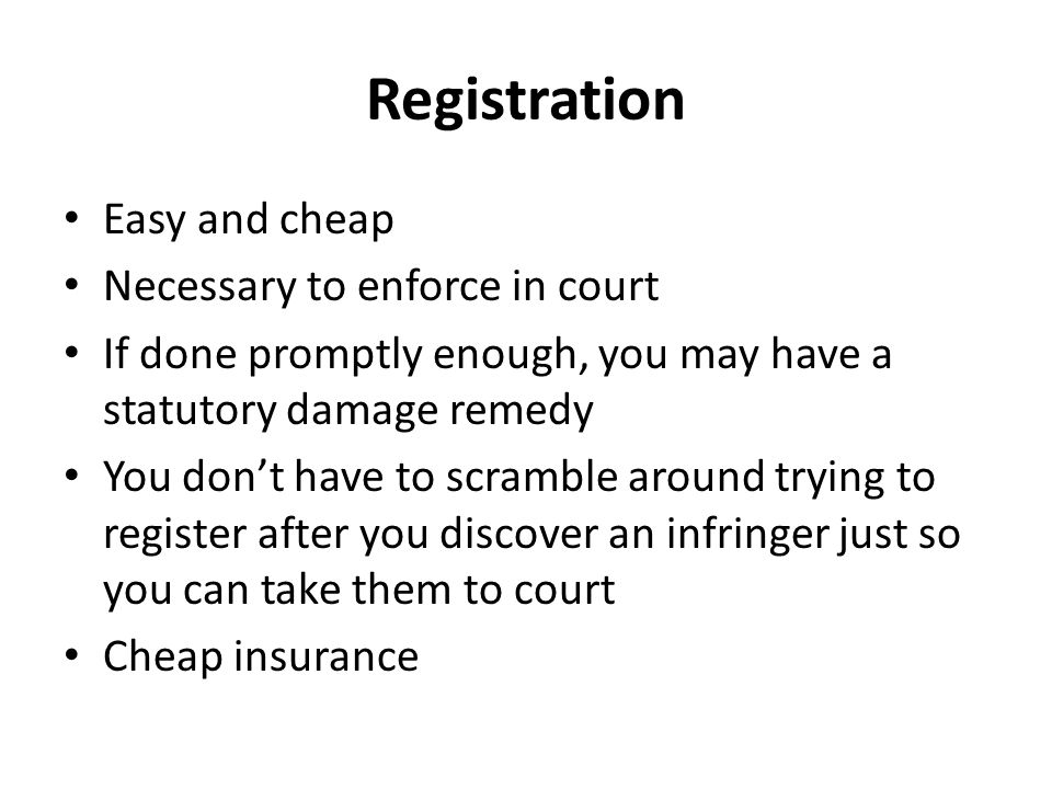 Registration Easy and cheap Necessary to enforce in court If done promptly enough, you may have a statutory damage remedy You don't have to scramble around trying to register after you discover an infringer just so you can take them to court Cheap insurance
