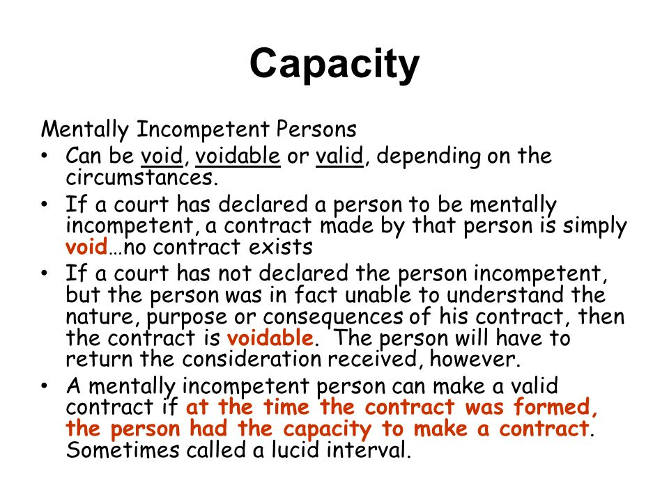 Capacity Mentally Incompetent Persons Can be void, voidable or valid, depending on the circumstances.