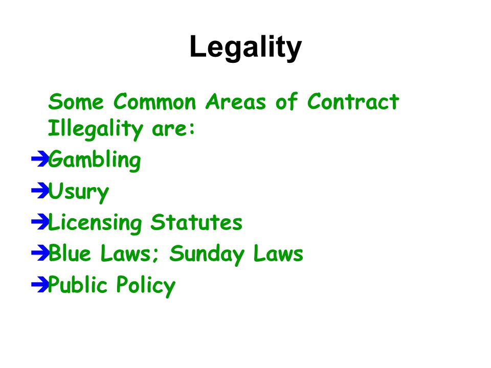 Legality Some Common Areas of Contract Illegality are:  Gambling  Usury  Licensing Statutes  Blue Laws; Sunday Laws  Public Policy