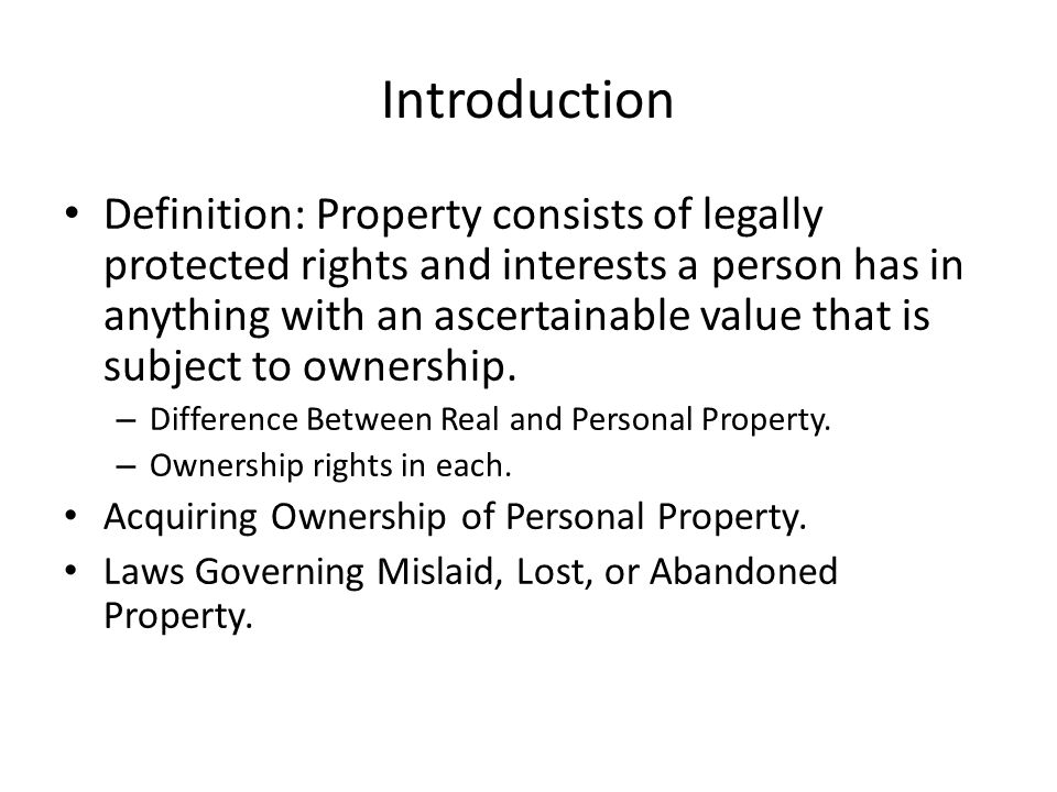Introduction Definition: Property consists of legally protected rights and interests a person has in anything with an ascertainable value that is subject to ownership.