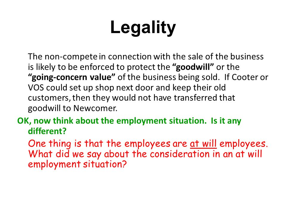 Legality The non-compete in connection with the sale of the business is likely to be enforced to protect the goodwill or the going-concern value of the business being sold.