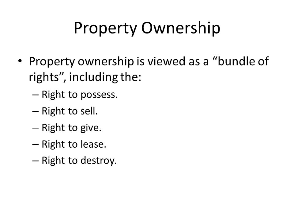 Property Ownership Property ownership is viewed as a bundle of rights , including the: – Right to possess.