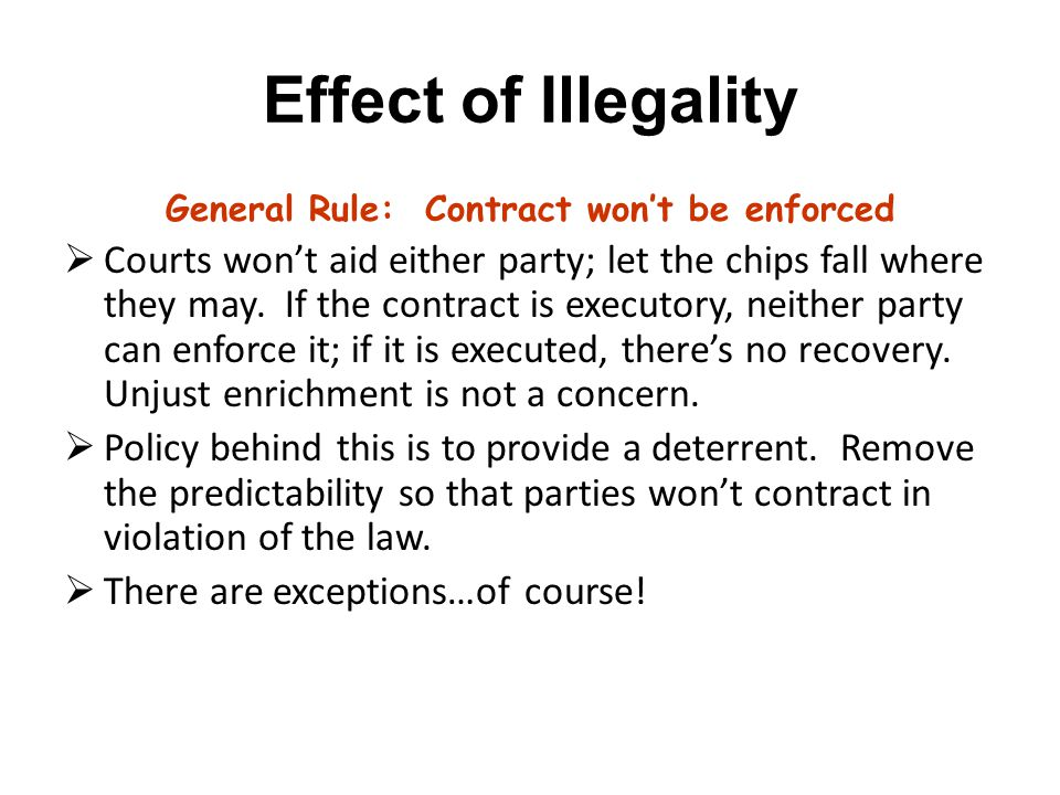 Effect of Illegality General Rule: Contract won't be enforced  Courts won't aid either party; let the chips fall where they may.