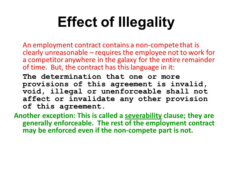Effect of Illegality An employment contract contains a non-compete that is clearly unreasonable – requires the employee not to work for a competitor anywhere in the galaxy for the entire remainder of time.