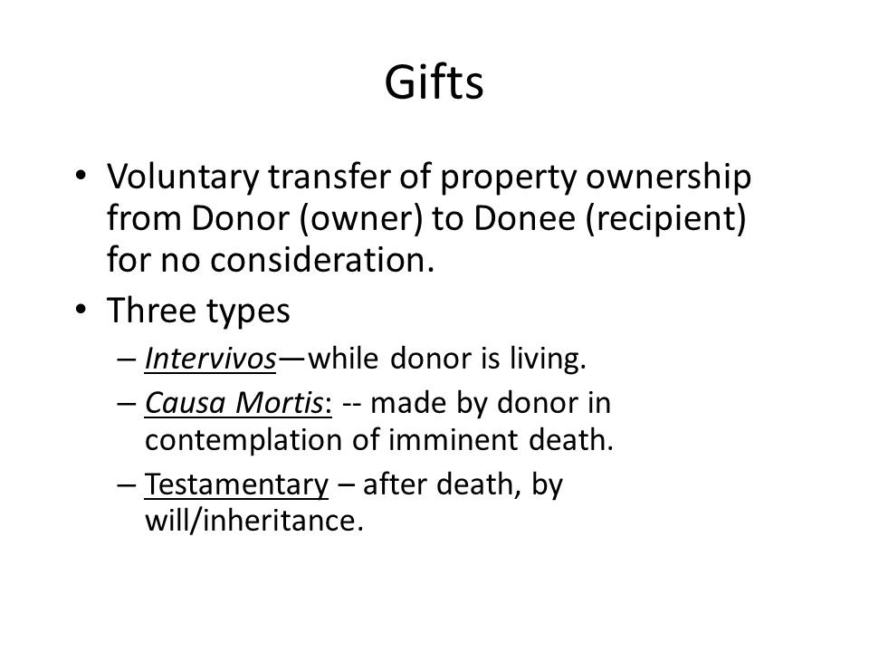 Voluntary transfer of property ownership from Donor (owner) to Donee (recipient) for no consideration.