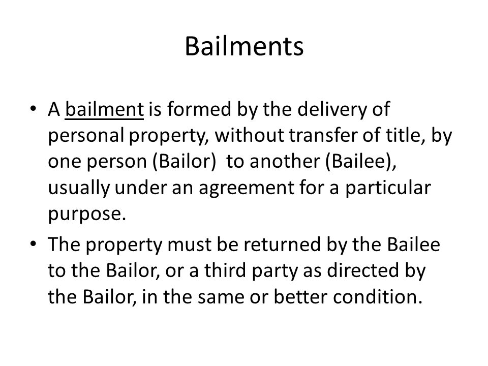 A bailment is formed by the delivery of personal property, without transfer of title, by one person (Bailor) to another (Bailee), usually under an agreement for a particular purpose.