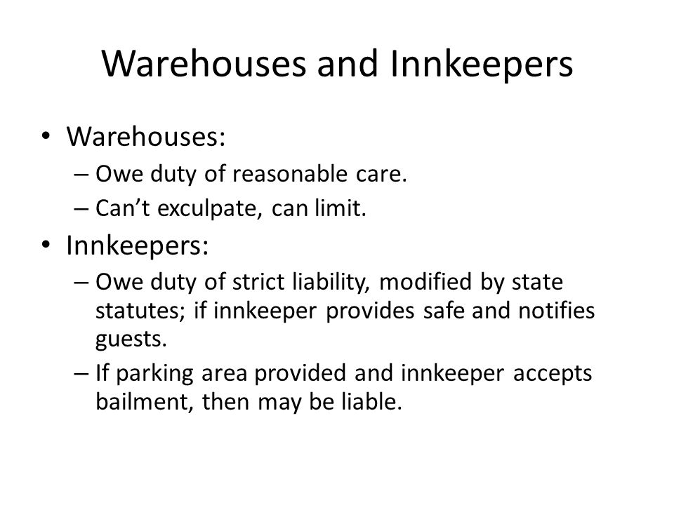 Warehouses and Innkeepers Warehouses: – Owe duty of reasonable care.