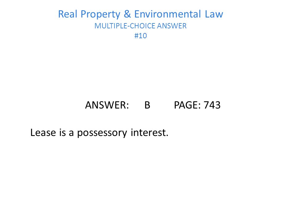 Real Property & Environmental Law MULTIPLE-CHOICE ANSWER #10 ANSWER:BPAGE:743 Lease is a possessory interest.