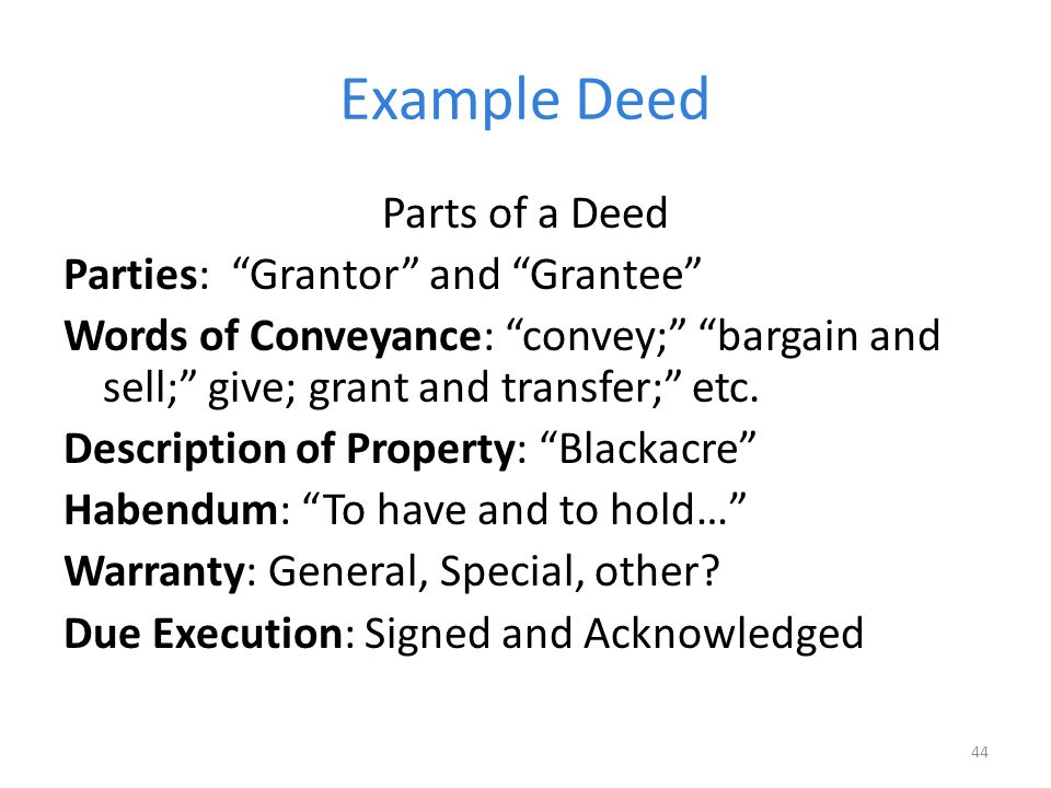 Example Deed Parts of a Deed Parties: Grantor and Grantee Words of Conveyance: convey; bargain and sell; give; grant and transfer; etc.