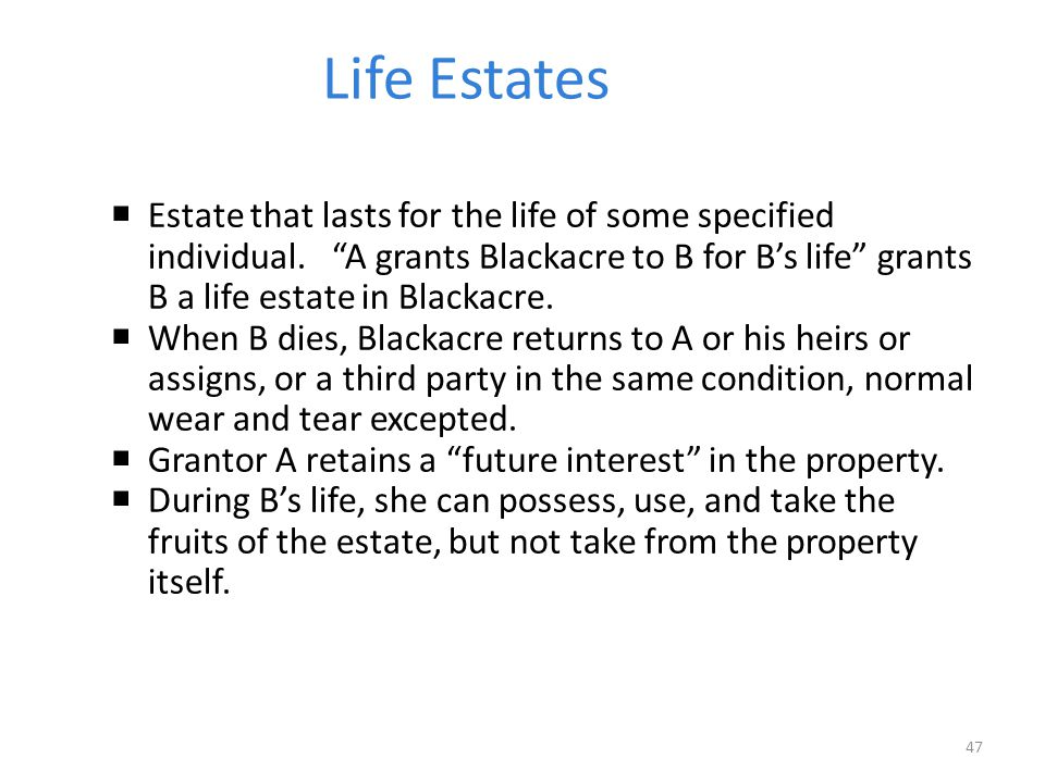 Life Estates  Estate that lasts for the life of some specified individual.