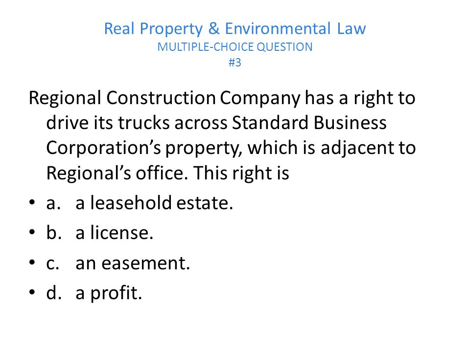 Real Property & Environmental Law MULTIPLE-CHOICE QUESTION #3 Regional Construction Company has a right to drive its trucks across Standard Business Corporation's property, which is adjacent to Regional's office.