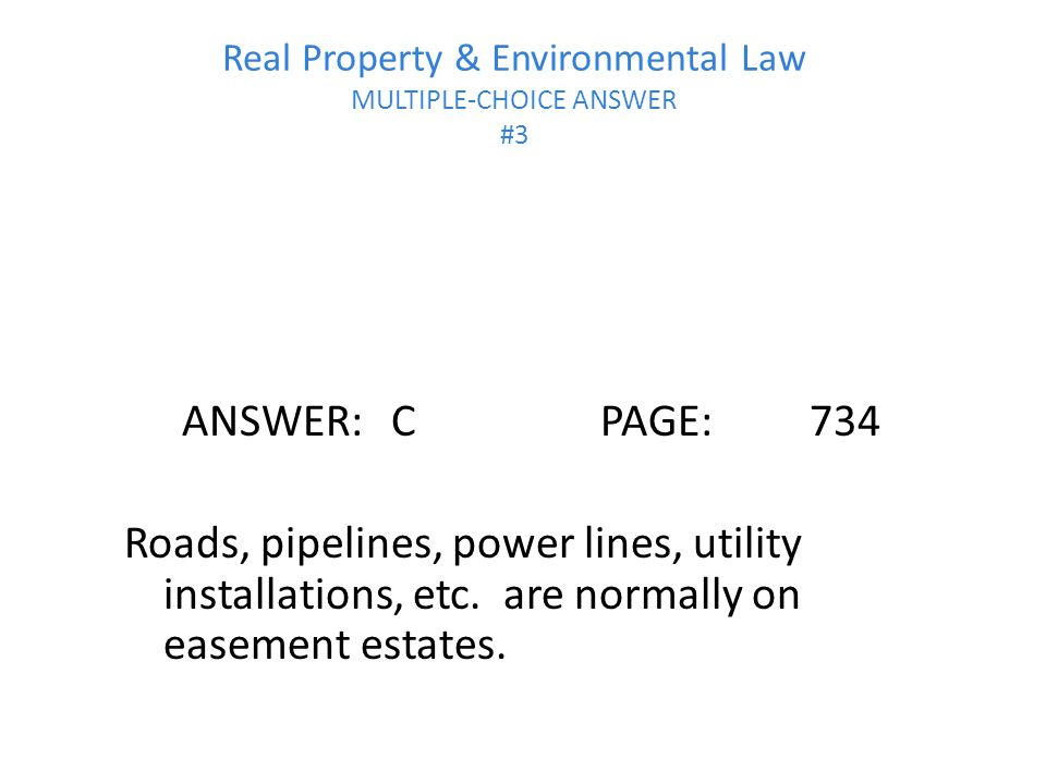Real Property & Environmental Law MULTIPLE-CHOICE ANSWER #3 ANSWER:CPAGE:734 Roads, pipelines, power lines, utility installations, etc.