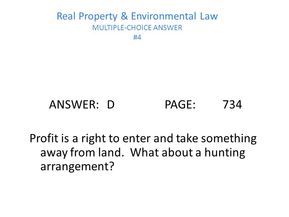 Real Property & Environmental Law MULTIPLE-CHOICE ANSWER #4 ANSWER:DPAGE:734 Profit is a right to enter and take something away from land.