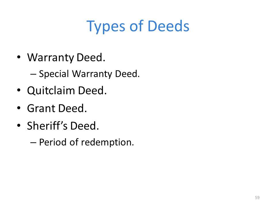 Types of Deeds Warranty Deed. – Special Warranty Deed. Quitclaim Deed. Grant Deed. Sheriff's Deed. – Period of redemption. 59