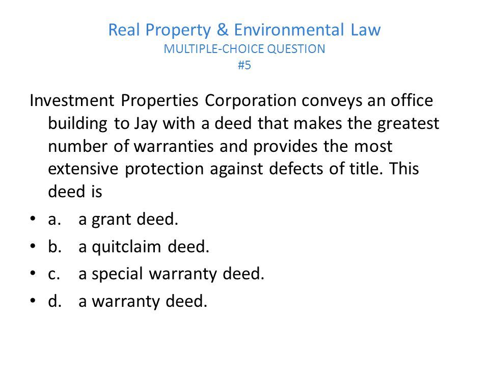 Real Property & Environmental Law MULTIPLE-CHOICE QUESTION #5 Investment Properties Corporation conveys an office building to Jay with a deed that makes the greatest number of warranties and provides the most extensive protection against defects of title.