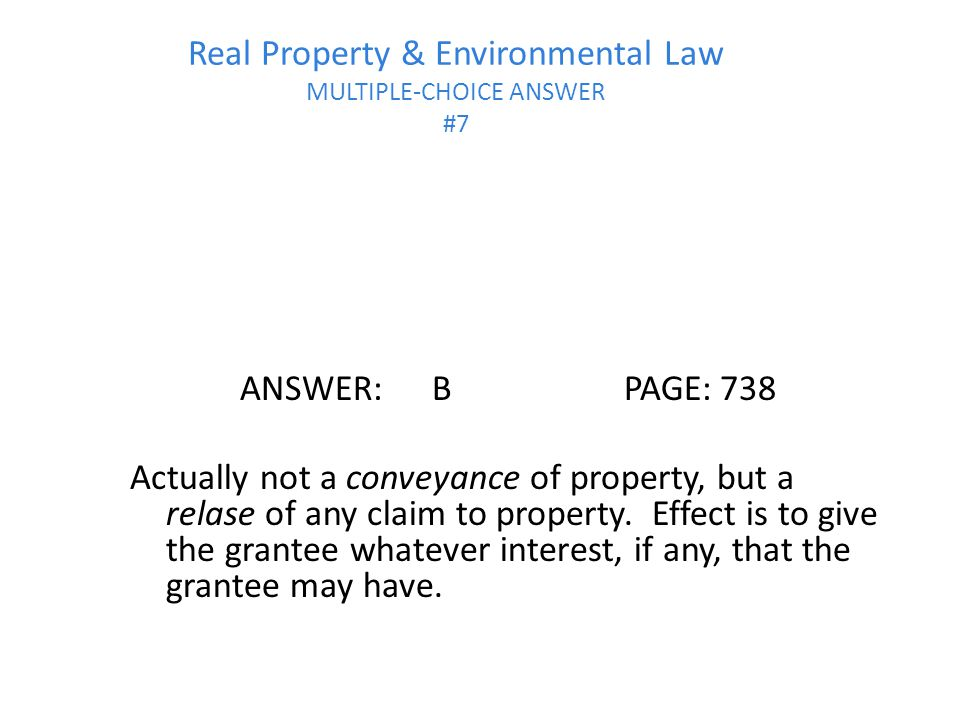 Real Property & Environmental Law MULTIPLE-CHOICE ANSWER #7 ANSWER:BPAGE:738 Actually not a conveyance of property, but a relase of any claim to property.