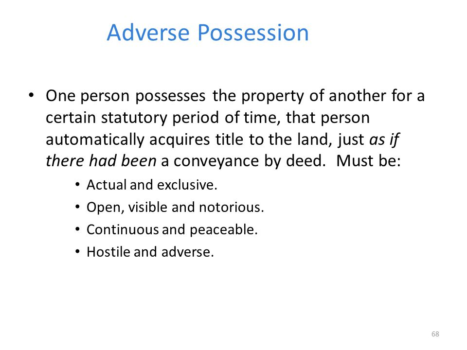 Adverse Possession One person possesses the property of another for a certain statutory period of time, that person automatically acquires title to the land, just as if there had been a conveyance by deed.