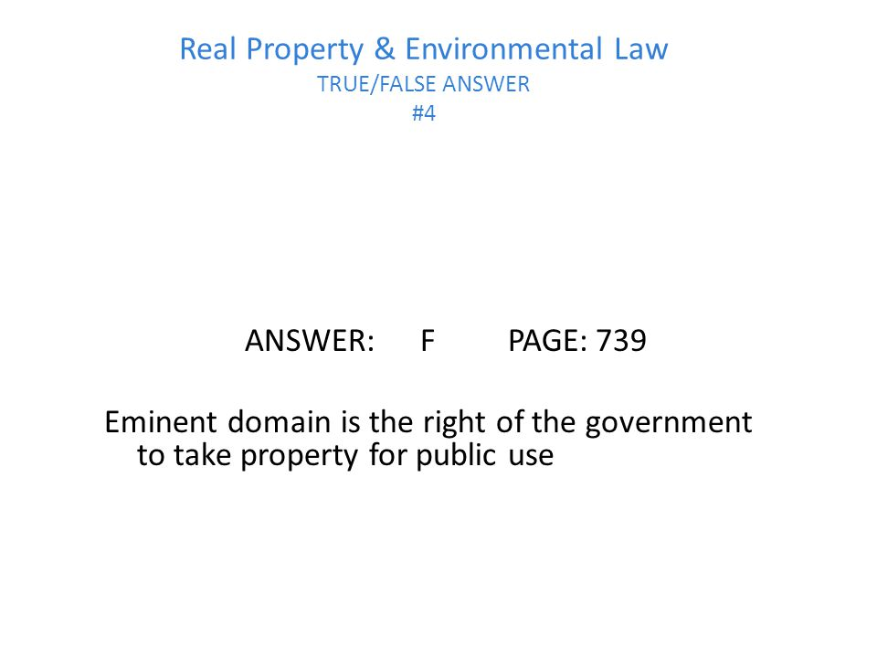 Real Property & Environmental Law TRUE/FALSE ANSWER #4 ANSWER:FPAGE:739 Eminent domain is the right of the government to take property for public use
