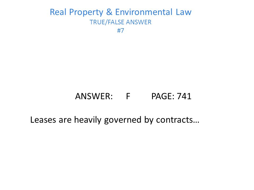 Real Property & Environmental Law TRUE/FALSE ANSWER #7 ANSWER:FPAGE:741 Leases are heavily governed by contracts…