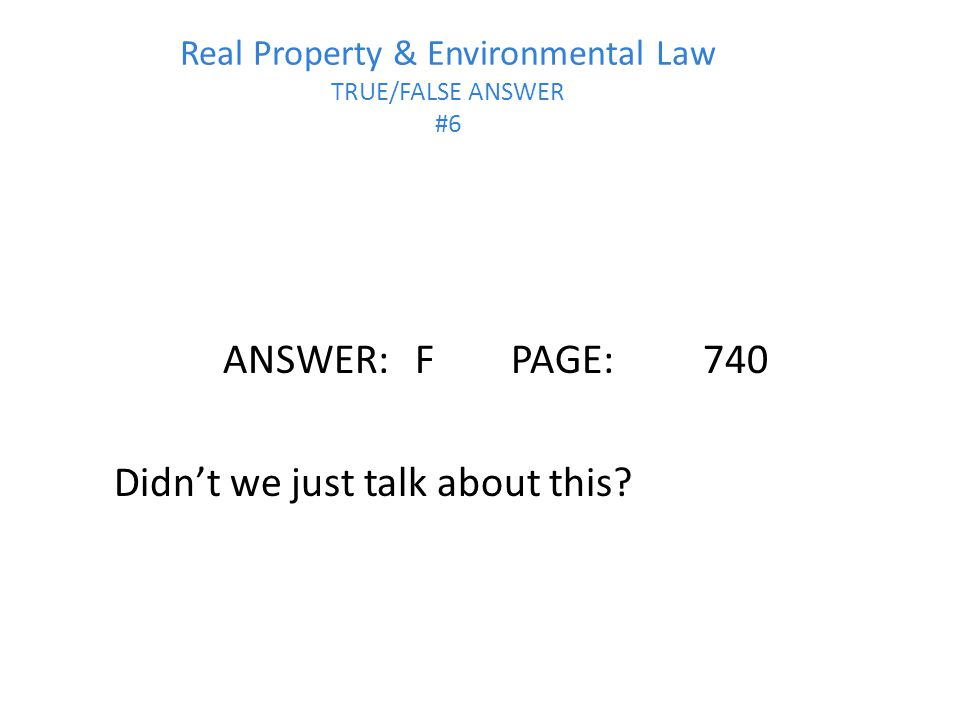 Real Property & Environmental Law TRUE/FALSE ANSWER #6 ANSWER:FPAGE:740 Didn't we just talk about this?