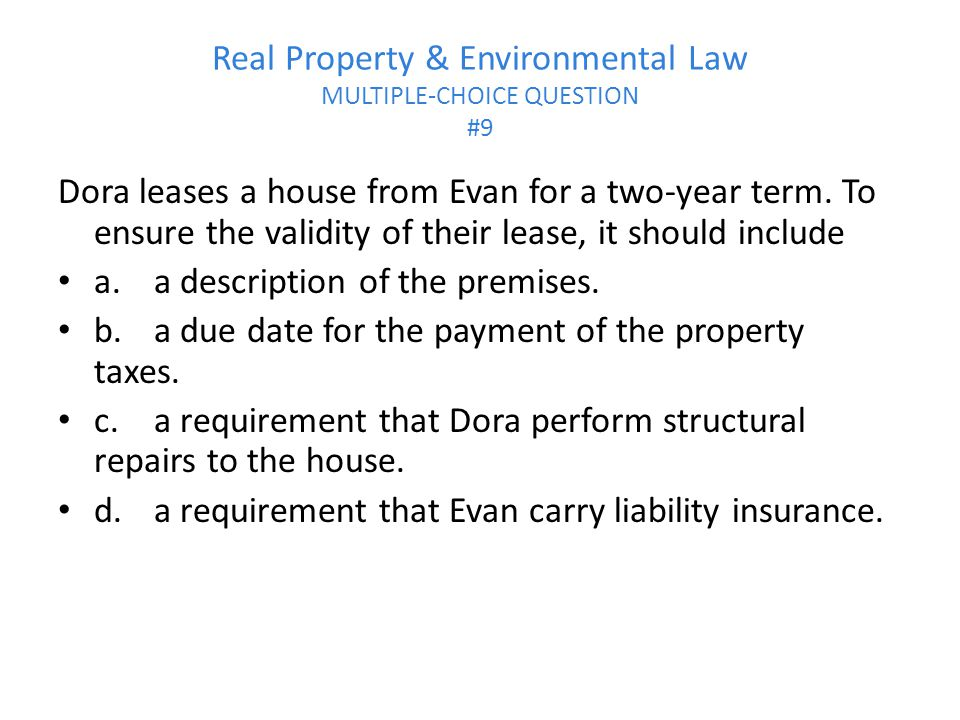 Real Property & Environmental Law MULTIPLE-CHOICE QUESTION #9 Dora leases a house from Evan for a two-year term.