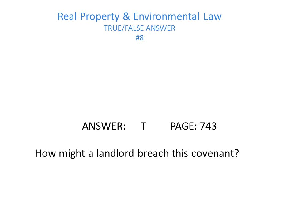Real Property & Environmental Law TRUE/FALSE ANSWER #8 ANSWER:TPAGE:743 How might a landlord breach this covenant?